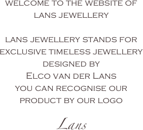 welcome to the website of lans jewellery  lans jewellery stands for exclusive timeless jewellery  designed by  Elco van der Lans you can recognise our  product by our logo Lans